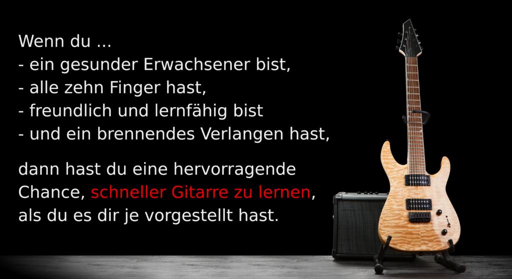 Wenn du ein gesunder Erwachsener bist, alle zehn Finger hast, freundlich und lernfähig bist und ein brennendes Verlangen hast, hast du eine hervorragende Chance schneller Gitarre zu lernen, als du es dir je vorgestellt hast.